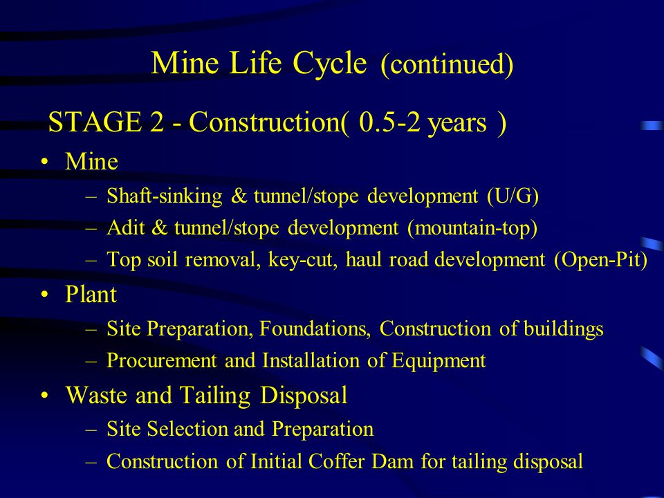 Mine Life Cycle (continued) STAGE 4 - Closure( 1 - 20 years ) Mine –Flood Pit –Seal Underground workings –Long-term Acid Rock Drainage plan for waste dumps Mill –Salvage Equipment –Raze Buildings –Contour and reseed site –Long-term ARD plan for tailing dam