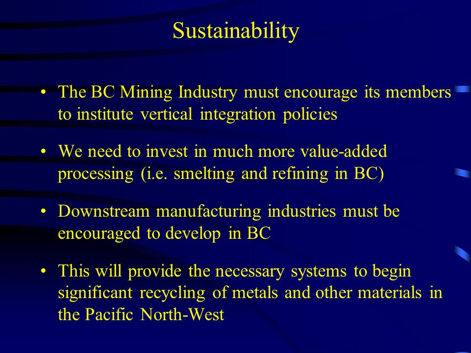 Sustainability The BC Mining Industry must encourage its members to institute vertical integration policies We need to invest in much more value-added