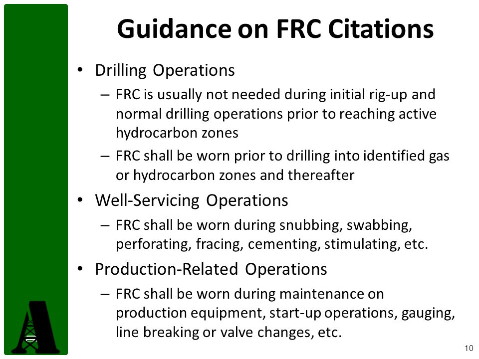 10 Guidance on FRC Citations Drilling Operations – FRC is usually not needed during initial rig-up and normal drilling operations prior to reaching active hydrocarbon zones – FRC shall be worn prior to drilling into identified gas or hydrocarbon zones and thereafter Well-Servicing Operations – FRC shall be worn during snubbing, swabbing, perforating, fracing, cementing, stimulating, etc.