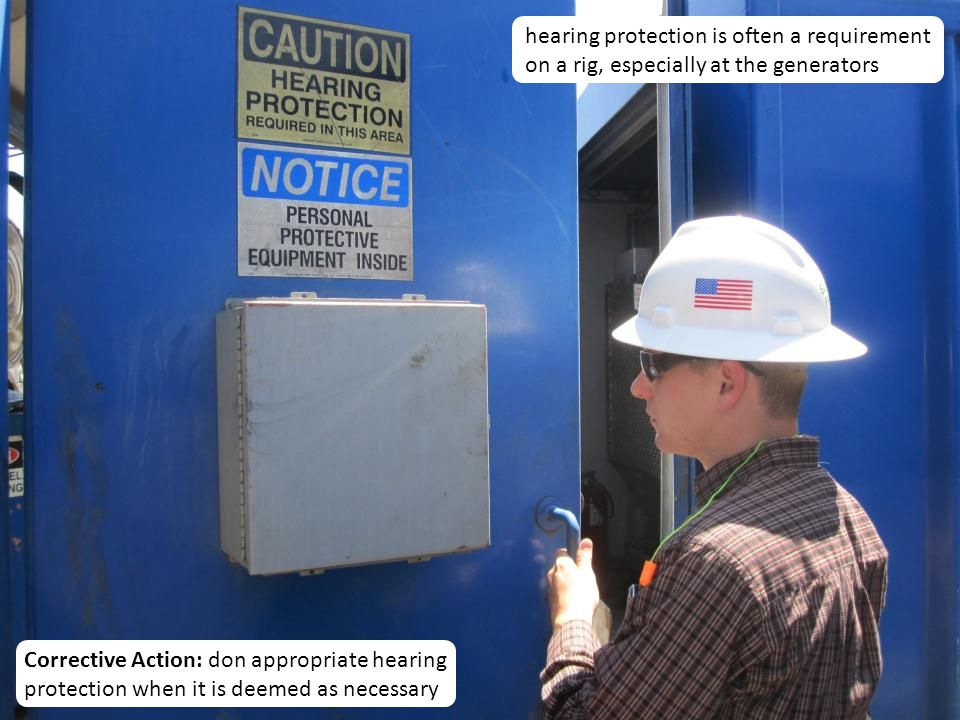 12 hearing protection is often a requirement on a rig, especially at the generators Corrective Action: don appropriate hearing protection when it is deemed as necessary