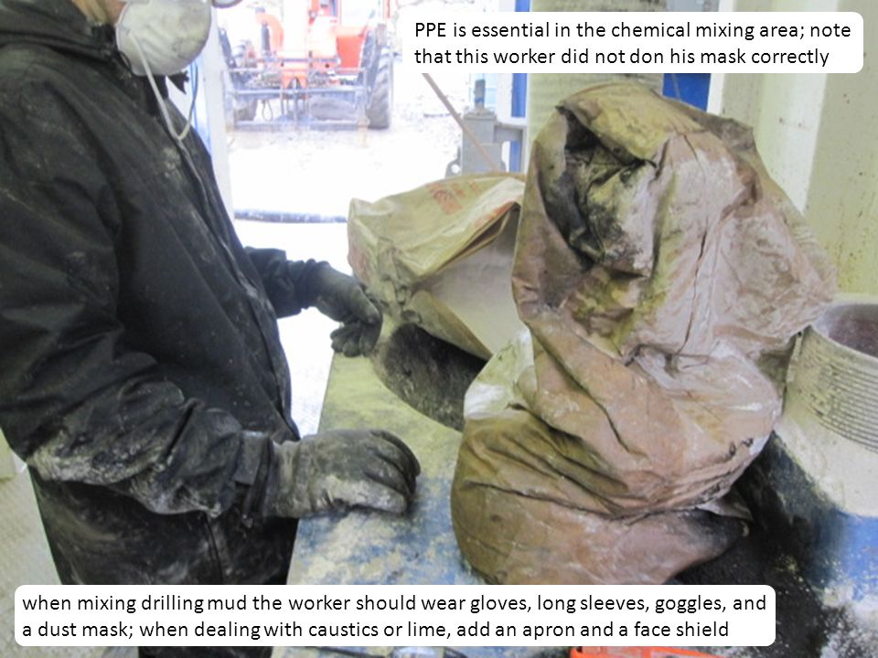 19 PPE is essential in the chemical mixing area; note that this worker did not don his mask correctly when mixing drilling mud the worker should wear gloves, long sleeves, goggles, and a dust mask; when dealing with caustics or lime, add an apron and a face shield