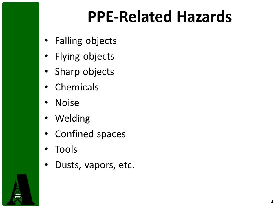 4 PPE-Related Hazards Falling objects Flying objects Sharp objects Chemicals Noise Welding Confined spaces Tools Dusts, vapors, etc.