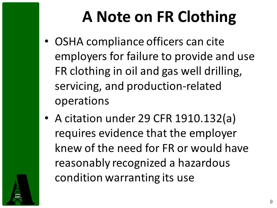 9 A Note on FR Clothing OSHA compliance officers can cite employers for failure to provide and use FR clothing in oil and gas well drilling, servicing, and production-related operations A citation under 29 CFR 1910.132(a) requires evidence that the employer knew of the need for FR or would have reasonably recognized a hazardous condition warranting its use
