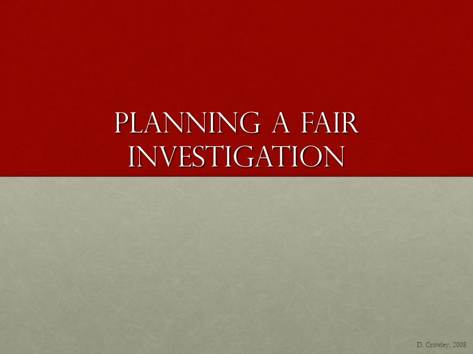 Planning A Fair Investigation D. Crowley, 2008