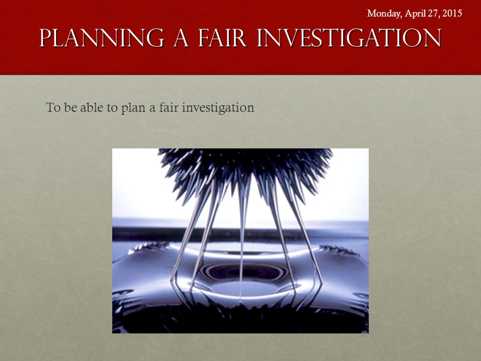 Planning A Fair Investigation To be able to plan a fair investigation Monday, April 27, 2015