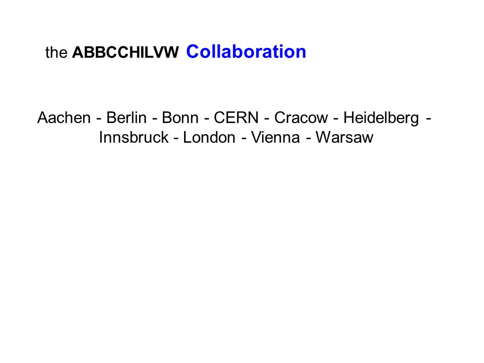 the ABBCCHILVW Collaboration Aachen - Berlin - Bonn - CERN - Cracow - Heidelberg - Innsbruck - London - Vienna - Warsaw