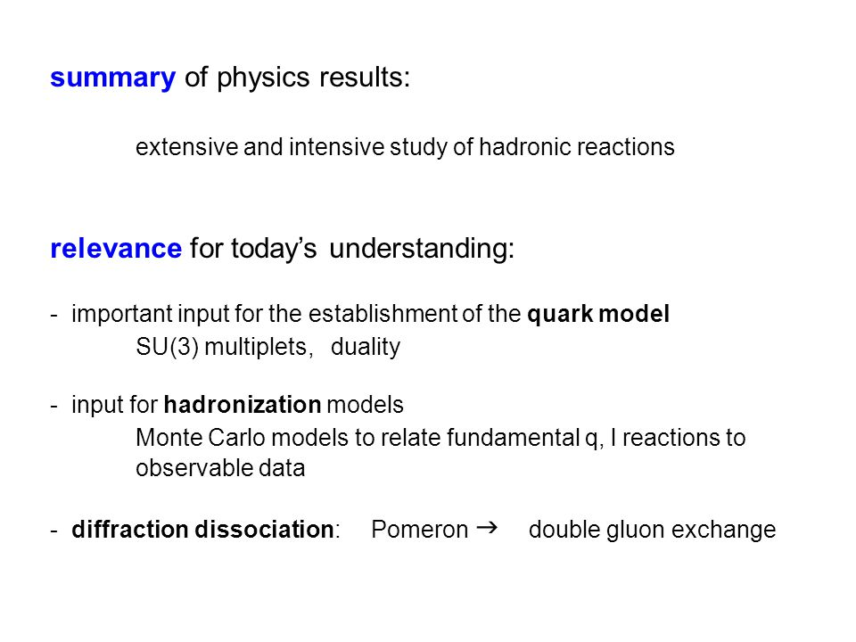 summary of physics results: extensive and intensive study of hadronic reactions relevance for today's understanding: - important input for the establishment of the quark model SU(3) multiplets, duality - input for hadronization models Monte Carlo models to relate fundamental q, l reactions to observable data - diffraction dissociation: Pomeron  double gluon exchange