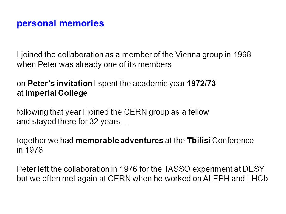 personal memories I joined the collaboration as a member of the Vienna group in 1968 when Peter was already one of its members on Peter's invitation I spent the academic year 1972/73 at Imperial College following that year I joined the CERN group as a fellow and stayed there for 32 years...