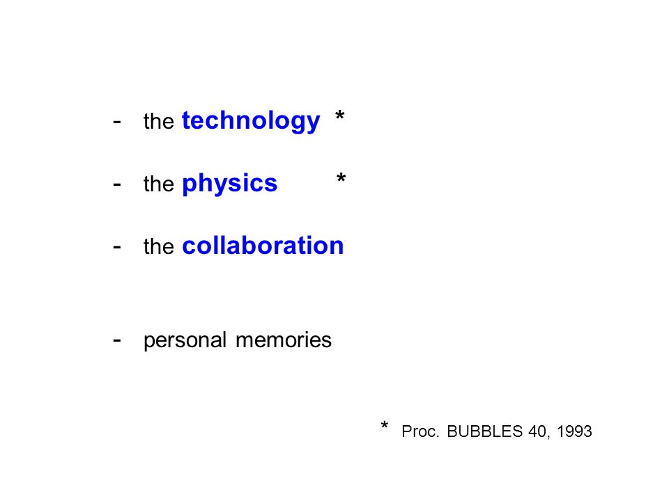 - the technology * - the physics * - the collaboration - personal memories * Proc. BUBBLES 40, 1993