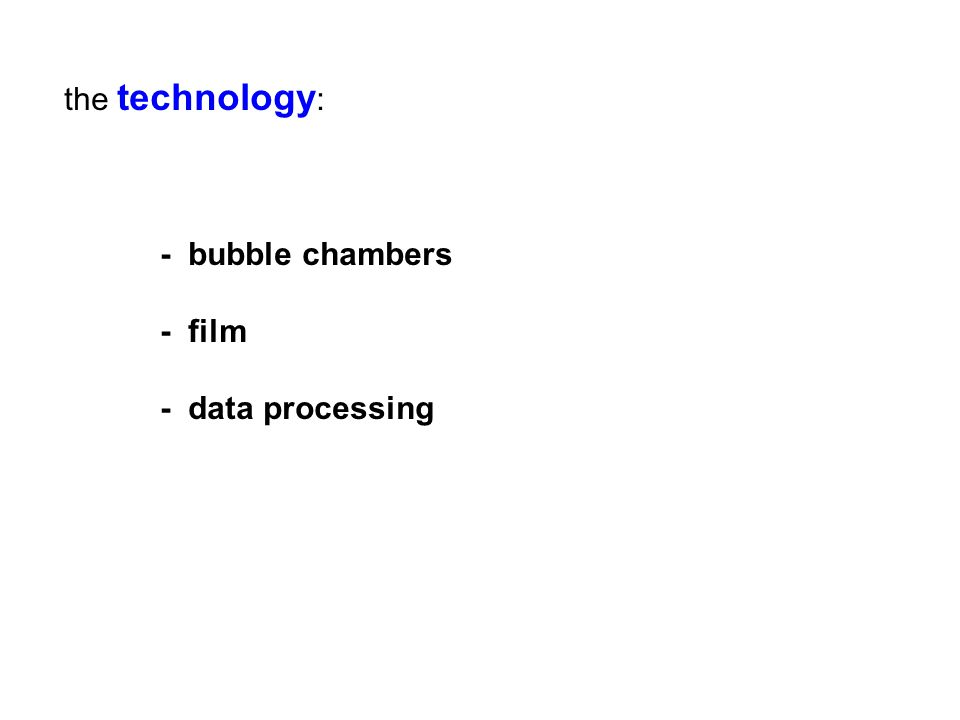 the technology : - bubble chambers - film - data processing