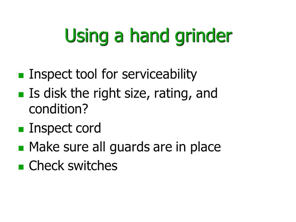 Using a hand grinder Inspect tool for serviceability Is disk the right size, rating, and condition.