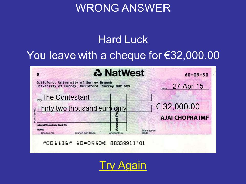 WRONG ANSWER Hard Luck You leave with a cheque for €1,000.00 Try Again 27-Apr-15 The Contestant € 1,000.00 One thousand euro only