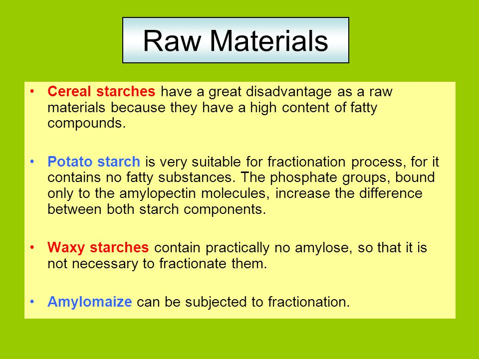 Raw Materials Cereal starches have a great disadvantage as a raw materials because they have a high content of fatty compounds.