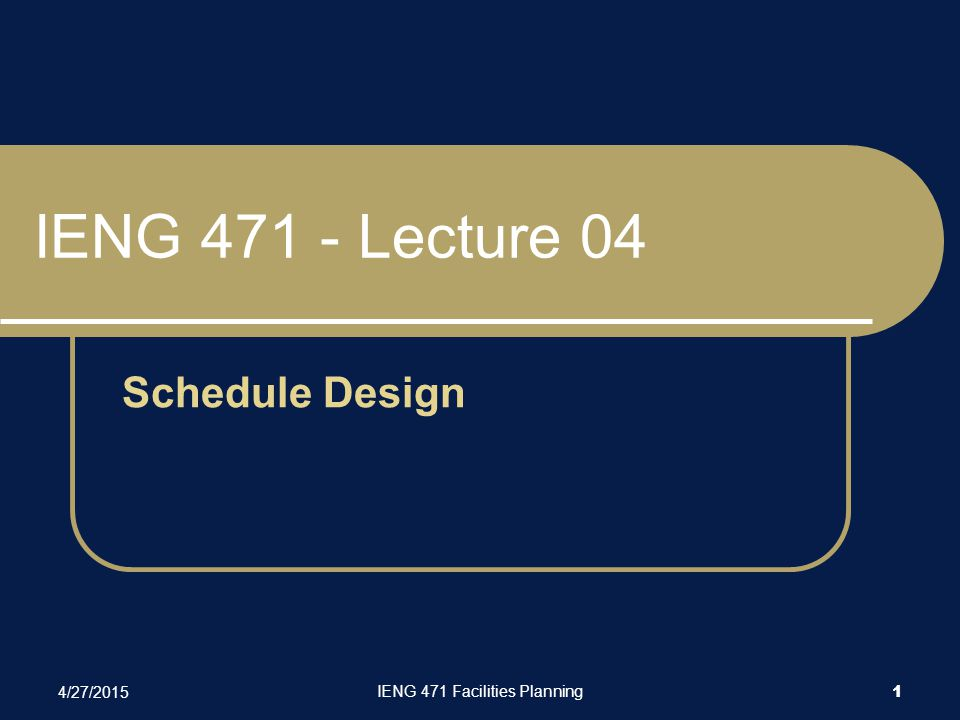 4/27/2015 IENG 471 Facilities Planning 1 IENG 471 - Lecture 04 Schedule Design