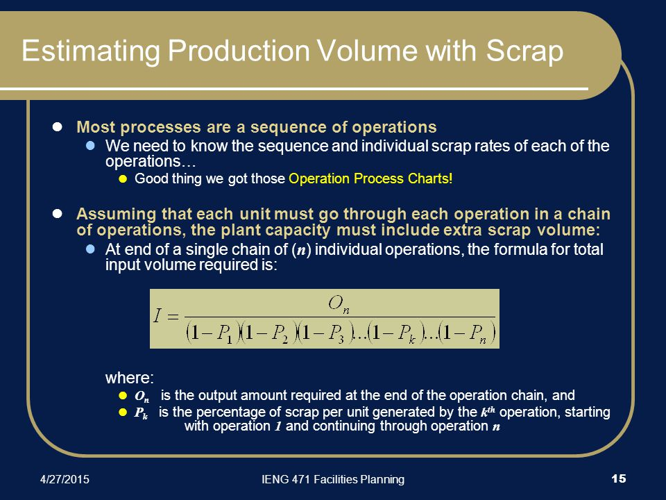 4/27/2015IENG 471 Facilities Planning 15 Estimating Production Volume with Scrap Most processes are a sequence of operations We need to know the sequence and individual scrap rates of each of the operations… Good thing we got those Operation Process Charts.