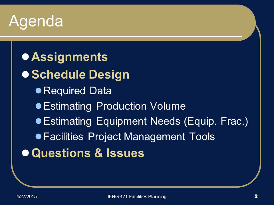 4/27/2015IENG 471 Facilities Planning 2 Agenda Assignments Schedule Design Required Data Estimating Production Volume Estimating Equipment Needs (Equi