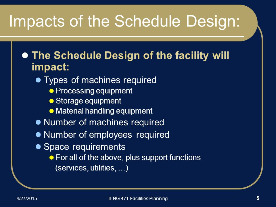 4/27/2015IENG 471 Facilities Planning 5 Impacts of the Schedule Design: The Schedule Design of the facility will impact: Types of machines required Processing equipment Storage equipment Material handling equipment Number of machines required Number of employees required Space requirements For all of the above, plus support functions (services, utilities, …)