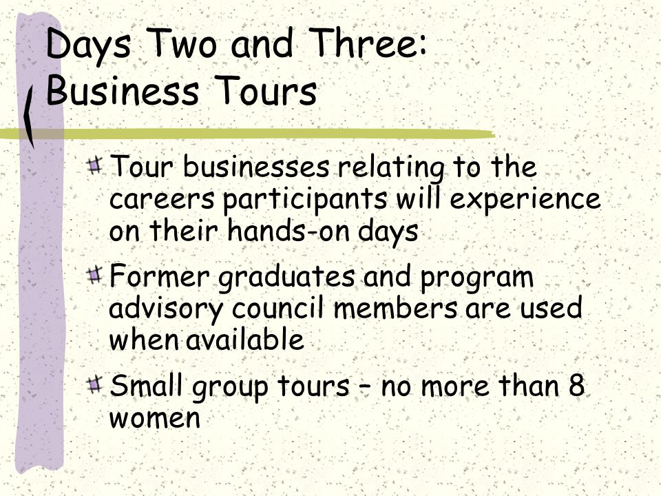 Days Two and Three: Business Tours Tour businesses relating to the careers participants will experience on their hands-on days Former graduates and program advisory council members are used when available Small group tours – no more than 8 women
