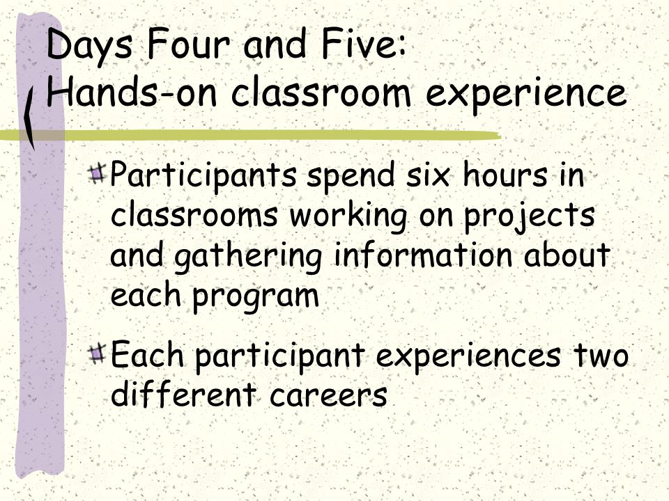 Days Four and Five: Hands-on classroom experience Participants spend six hours in classrooms working on projects and gathering information about each program Each participant experiences two different careers