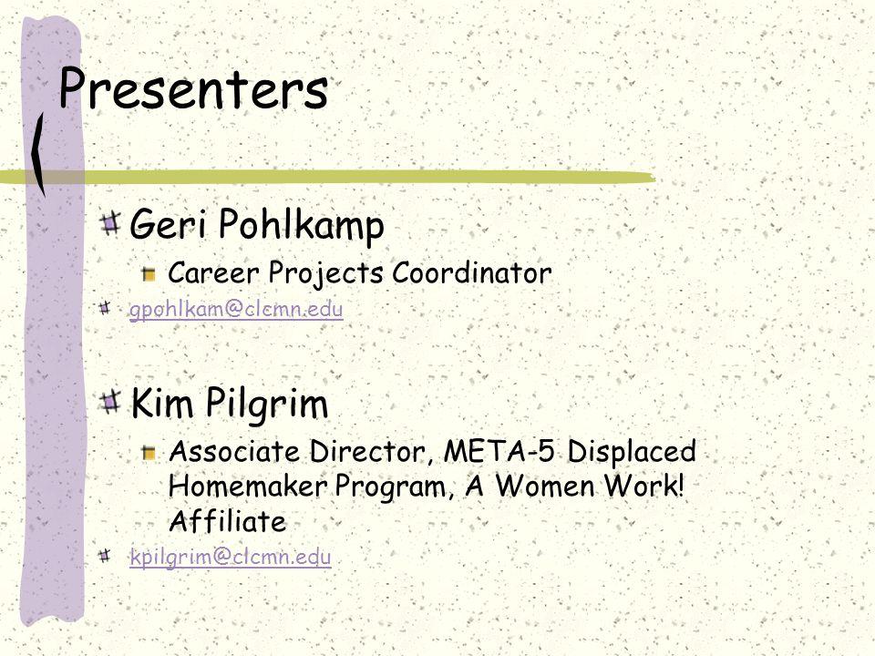 Presenters Geri Pohlkamp Career Projects Coordinator gpohlkam@clcmn.edu Kim Pilgrim Associate Director, META-5 Displaced Homemaker Program, A Women Work.