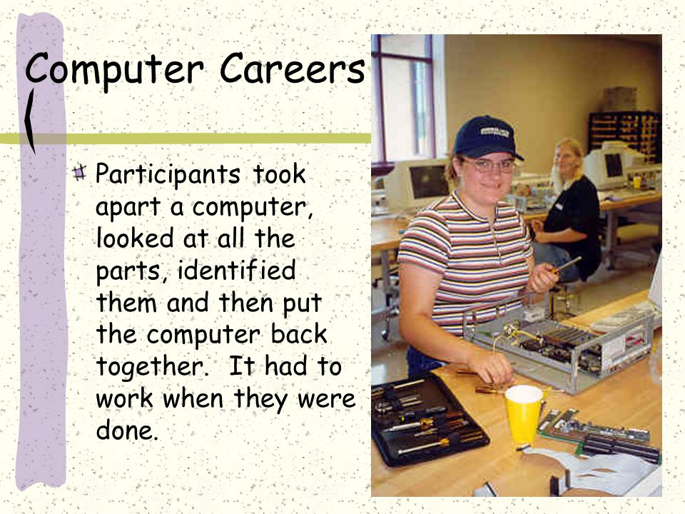Participants took apart a computer, looked at all the parts, identified them and then put the computer back together.
