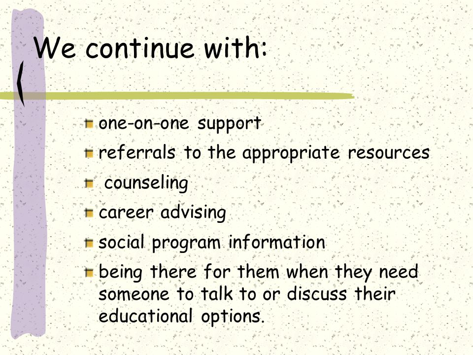 We continue with: one-on-one support referrals to the appropriate resources counseling career advising social program information being there for them when they need someone to talk to or discuss their educational options.