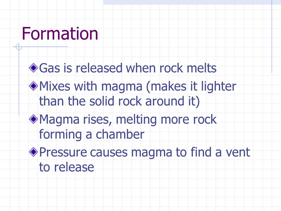 Formation Gas is released when rock melts Mixes with magma (makes it lighter than the solid rock around it) Magma rises, melting more rock forming a chamber Pressure causes magma to find a vent to release