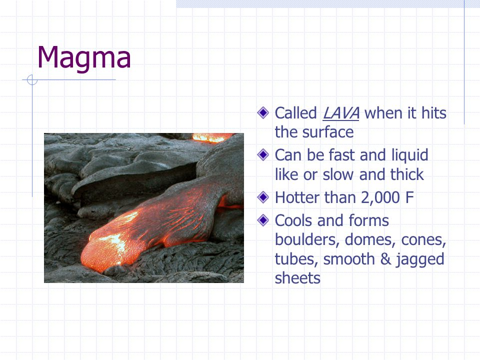 Magma Called LAVA when it hits the surface Can be fast and liquid like or slow and thick Hotter than 2,000 F Cools and forms boulders, domes, cones, tubes, smooth & jagged sheets