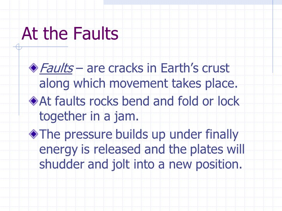 At the Faults Faults – are cracks in Earth's crust along which movement takes place.
