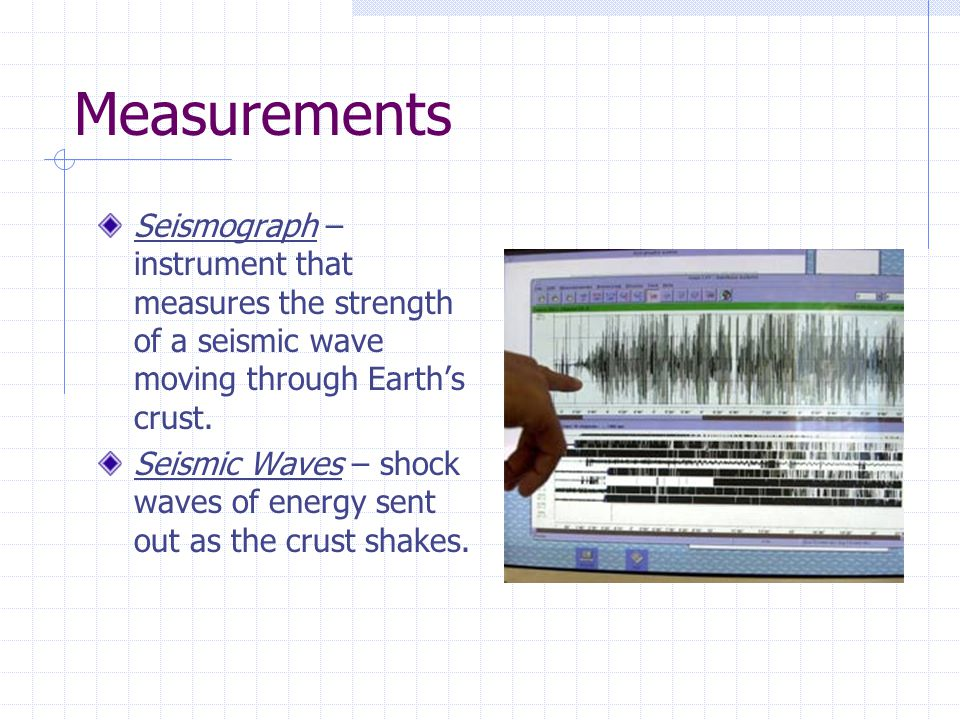 Measurements Seismograph – instrument that measures the strength of a seismic wave moving through Earth's crust.