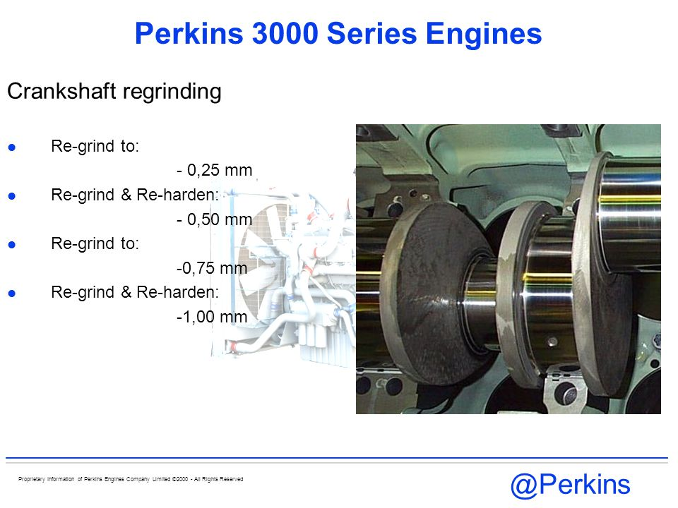 @Perkins Proprietary Information of Perkins Engines Company Limited ©2000 - All Rights Reserved Perkins 3000 Series Engines Crankshaft regrinding Re-g