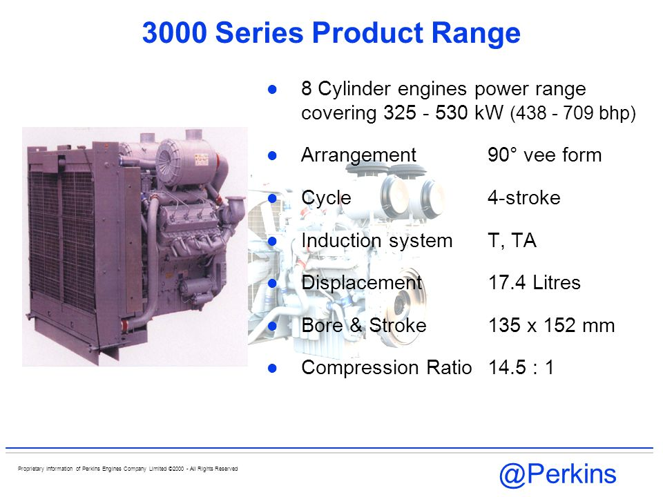 @Perkins Proprietary Information of Perkins Engines Company Limited ©2000 - All Rights Reserved 3000 Series Product Range 12 Cylinder engines power range covering 441 - 756 kW (590- 1011bhp) Arrangement60° vee form Cycle4-stroke Induction system T, TA Displacement26.11 Litres Bore and Stroke135 x 152 mm Compression Ratio 14.5 : 1