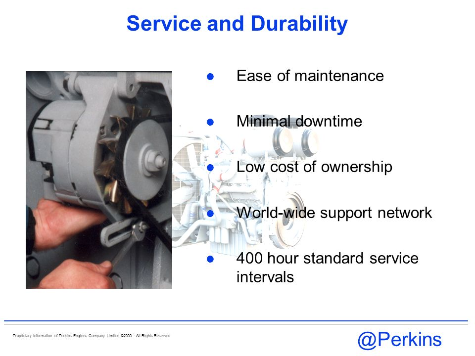 @Perkins Proprietary Information of Perkins Engines Company Limited ©2000 - All Rights Reserved Engine Performance Controlled rapid combustion Matched turbochargers - improving SFC - load acceptance Mechanical governing tailored to meet market requirements