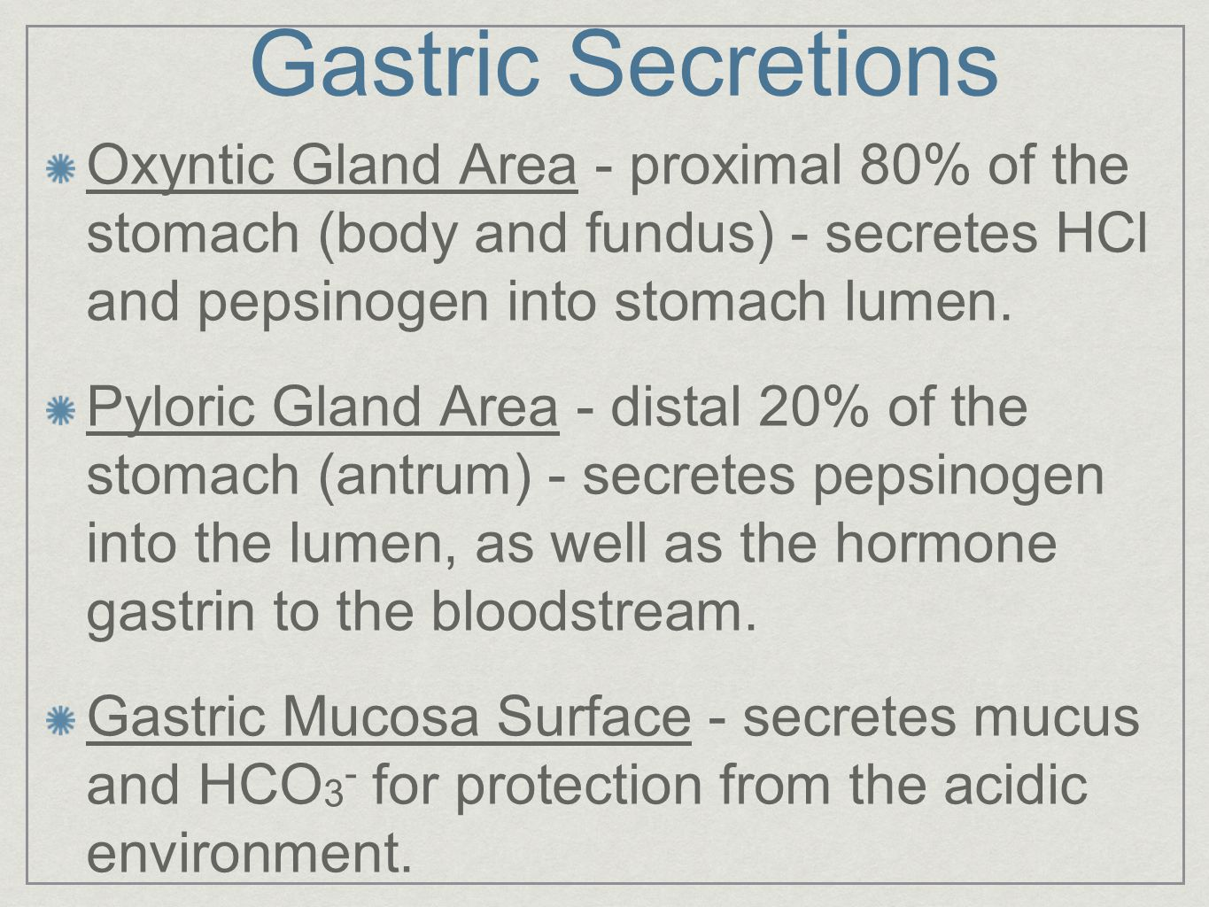 Gastric Secretions Oxyntic Gland Area - proximal 80% of the stomach (body and fundus) - secretes HCl and pepsinogen into stomach lumen.