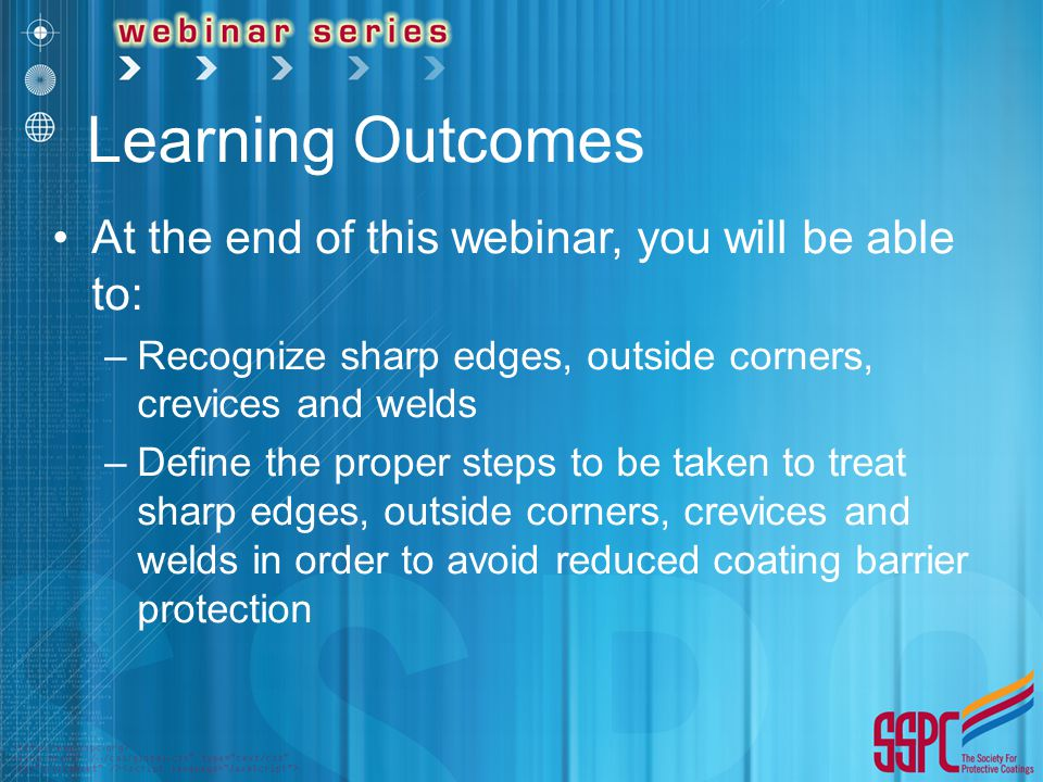 Learning Outcomes At the end of this webinar, you will be able to: –Recognize sharp edges, outside corners, crevices and welds –Define the proper step