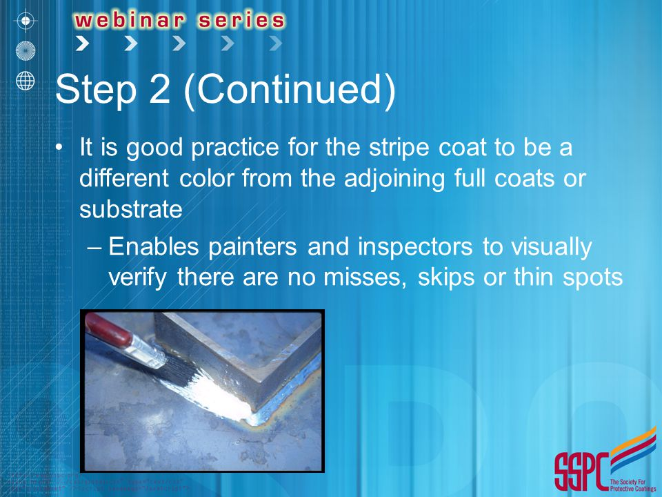 Step 2 (Continued) It is good practice for the stripe coat to be a different color from the adjoining full coats or substrate –Enables painters and in