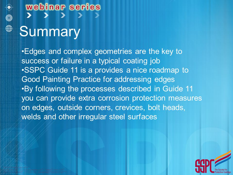 Summary Edges and complex geometries are the key to success or failure in a typical coating job SSPC Guide 11 is a provides a nice roadmap to Good Pai