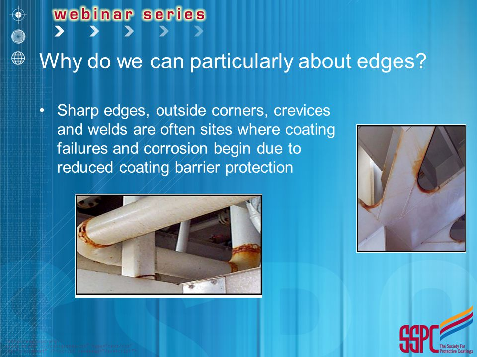 Why do we can particularly about edges? Sharp edges, outside corners, crevices and welds are often sites where coating failures and corrosion begin du