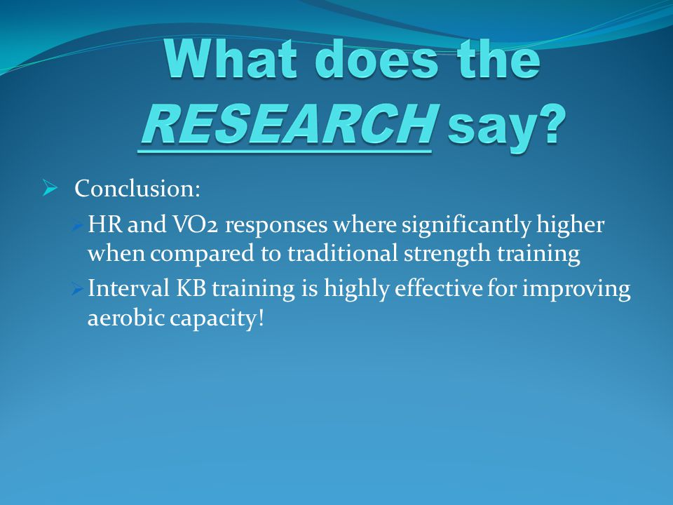  Conclusion:  HR and VO2 responses where significantly higher when compared to traditional strength training  Interval KB training is highly effect