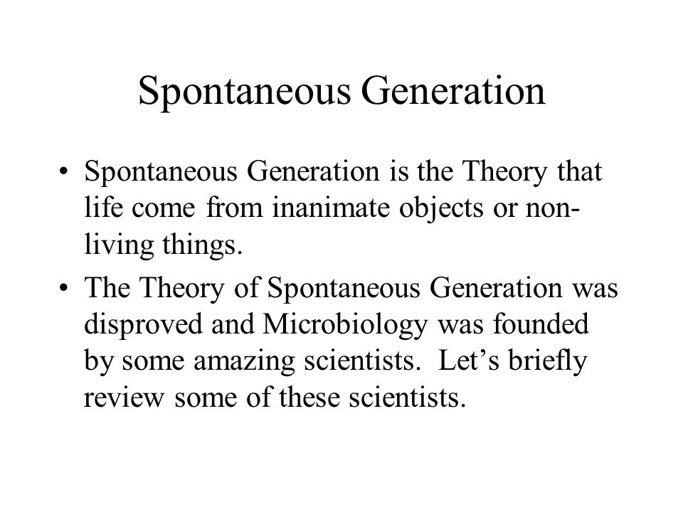 Spontaneous Generation Spontaneous Generation is the Theory that life come from inanimate objects or non- living things.