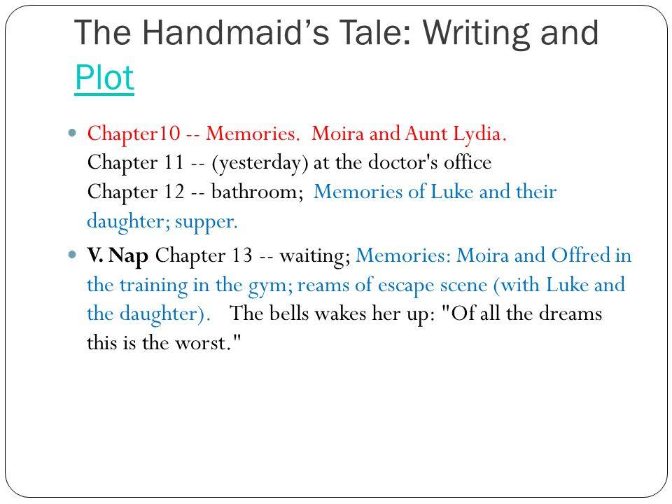 The Handmaid's Tale: Writing and Plot Plot Chapter10 -- Memories. Moira and Aunt Lydia. Chapter 11 -- (yesterday) at the doctor's office Chapter 12 --