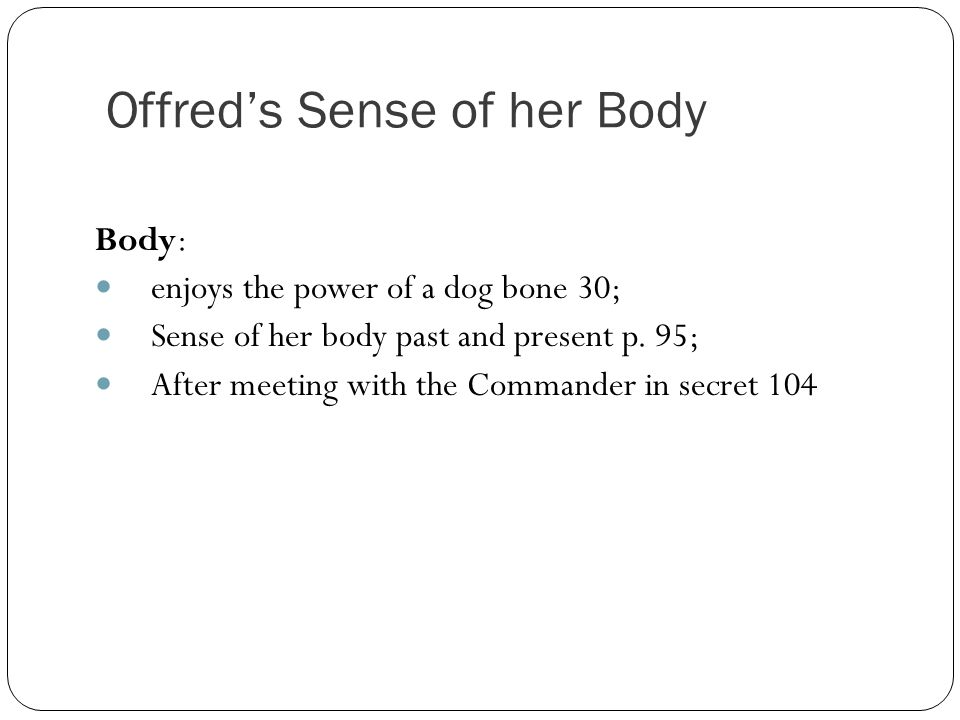 Offred's Sense of her Body Body: enjoys the power of a dog bone 30; Sense of her body past and present p.