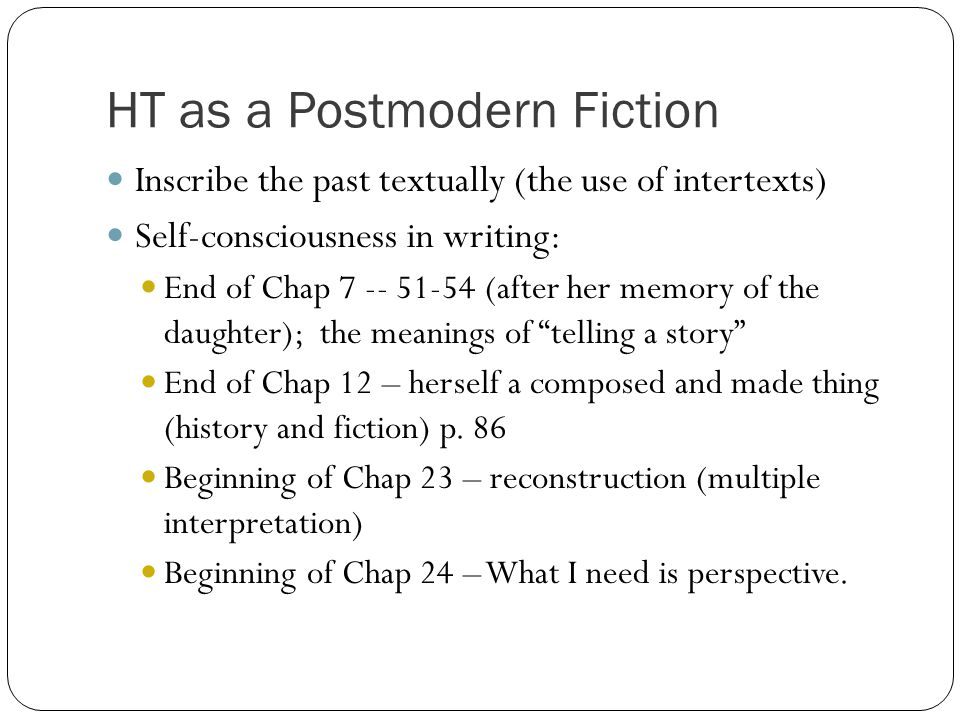 HT as a Postmodern Fiction Inscribe the past textually (the use of intertexts) Self-consciousness in writing: End of Chap 7 -- 51-54 (after her memory