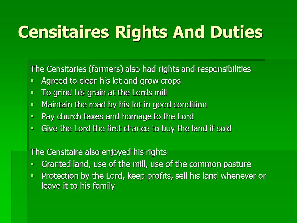 Censitaires Rights And Duties The Censitaries (farmers) also had rights and responsibilities  Agreed to clear his lot and grow crops  To grind his grain at the Lords mill  Maintain the road by his lot in good condition  Pay church taxes and homage to the Lord  Give the Lord the first chance to buy the land if sold The Censitaire also enjoyed his rights  Granted land, use of the mill, use of the common pasture  Protection by the Lord, keep profits, sell his land whenever or leave it to his family