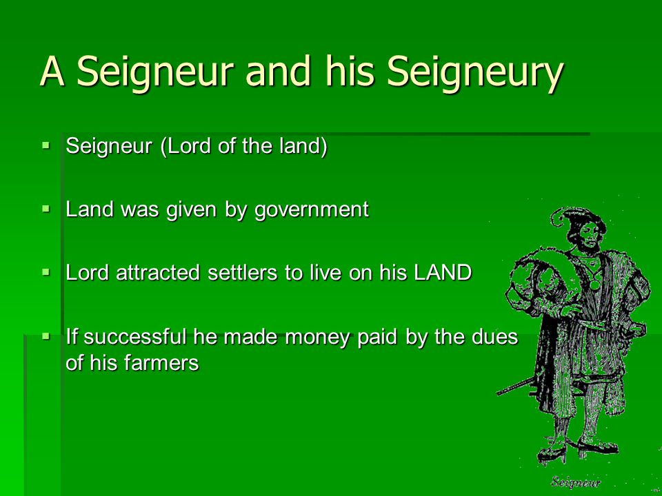 A Seigneur and his Seigneury  Seigneur (Lord of the land)  Land was given by government  Lord attracted settlers to live on his LAND  If successful he made money paid by the dues of his farmers