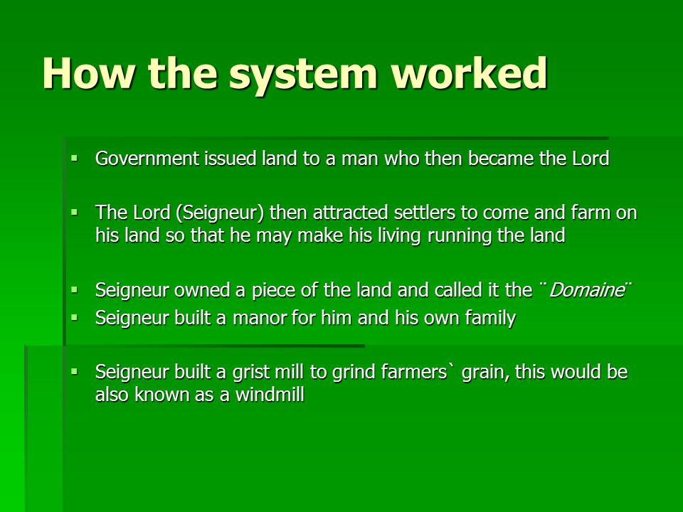 How the system worked  Government issued land to a man who then became the Lord  The Lord (Seigneur) then attracted settlers to come and farm on his land so that he may make his living running the land  Seigneur owned a piece of the land and called it the ¨Domaine¨  Seigneur built a manor for him and his own family  Seigneur built a grist mill to grind farmers` grain, this would be also known as a windmill