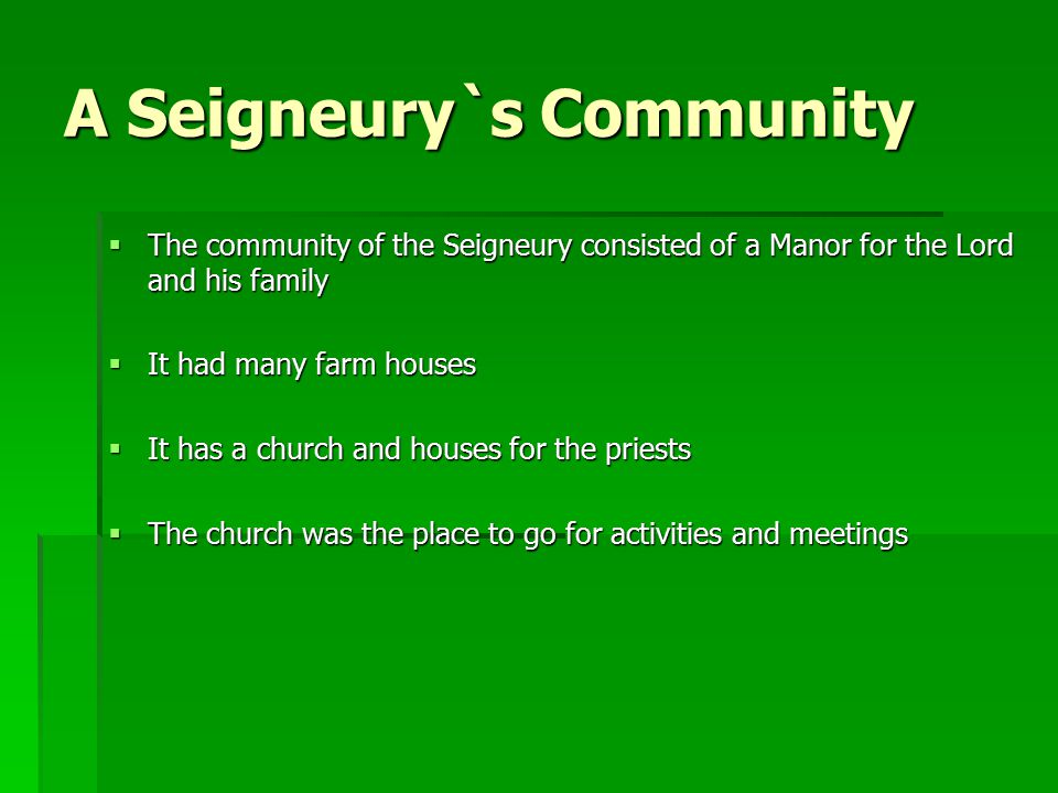 A Seigneury`s Community  The community of the Seigneury consisted of a Manor for the Lord and his family  It had many farm houses  It has a church and houses for the priests  The church was the place to go for activities and meetings