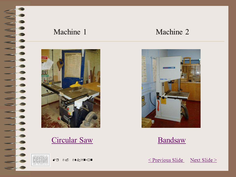 Next Slide >< Previous Slide Mr A. Atkinson Circular Saw Machine 1Machine 2 Bandsaw