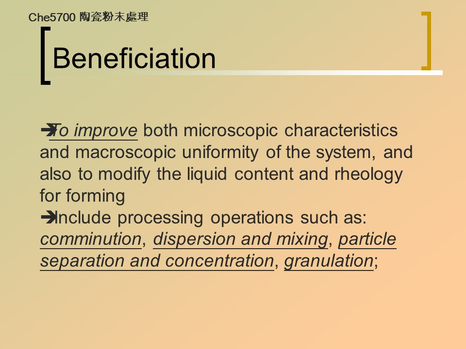 Beneficiation  To improve both microscopic characteristics and macroscopic uniformity of the system, and also to modify the liquid content and rheolo