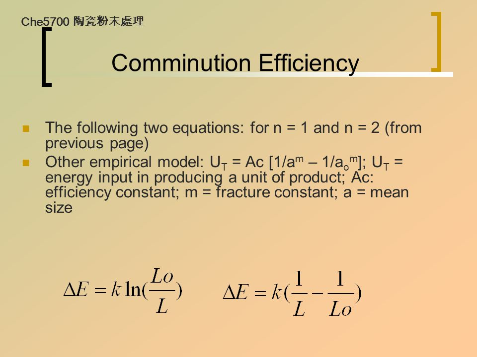 Comminution Efficiency The following two equations: for n = 1 and n = 2 (from previous page) Other empirical model: U T = Ac [1/a m – 1/a o m ]; U T = energy input in producing a unit of product; Ac: efficiency constant; m = fracture constant; a = mean size Che5700 陶瓷粉末處理